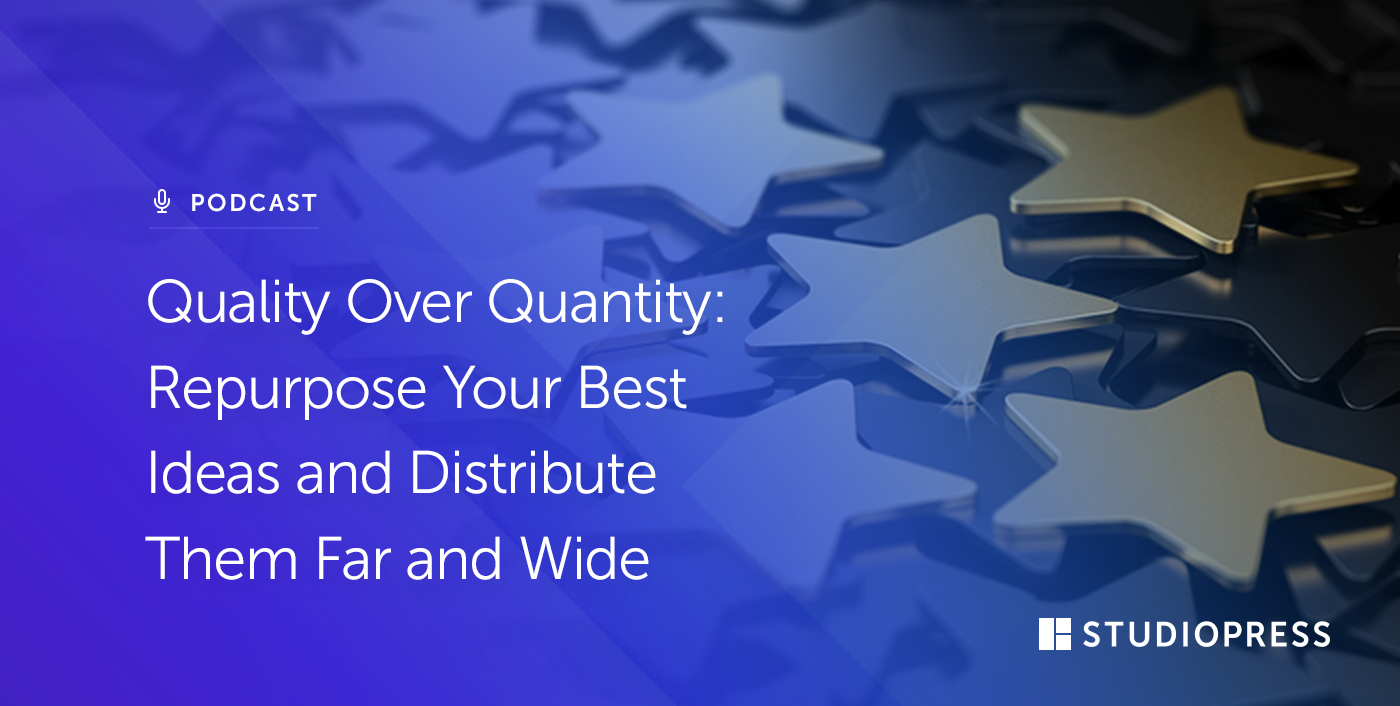 Quality Over Quantity: Repurpose Your Best Ideas and Distribute Them Far and Wide