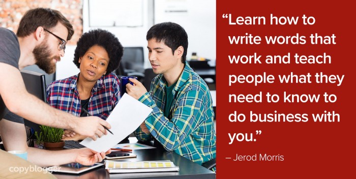 """Learn how to write words that work and teach people what they need to know to do business with you."" – Jerod Morris"