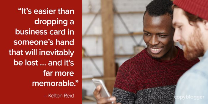 """It's easier than dropping a business card in someone's hand that will inevitably be lost … and it's far more memorable."" – Kelton Reid"