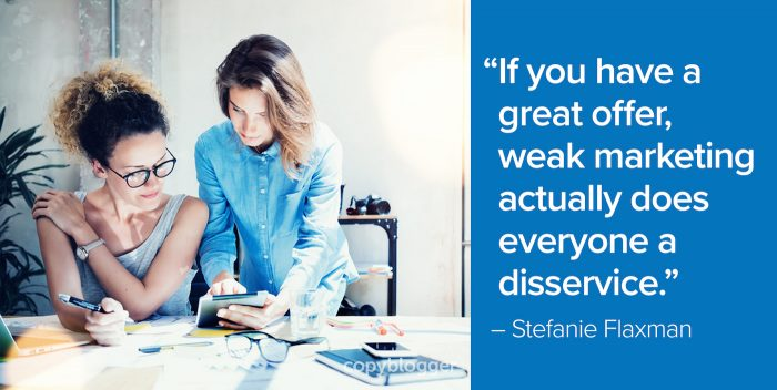 """If you have a great offer, weak marketing actually does everyone a disservice."" – Stefanie Flaxman"