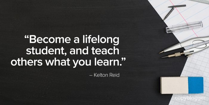 """Become a lifelong student, and teach others what you learn."" – Kelton Reid"