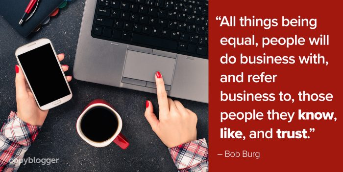 """""""All things being equal, people will do business with, and refer business to, those people they know, like, and trust."""" – Bob Burg"""