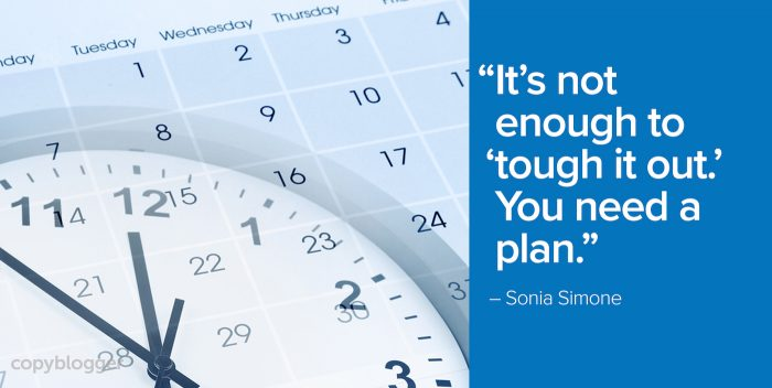 """It's not enough to 'tough it out.' You need a plan."" – Sonia Simone"