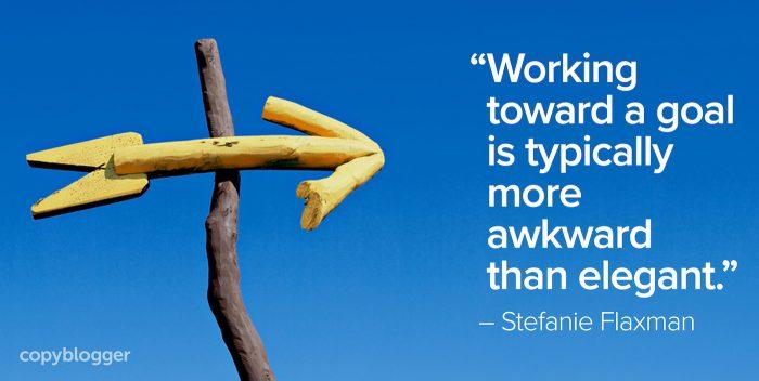 """Working toward a goal is typically more awkward than elegant."" – Stefanie Flaxman"