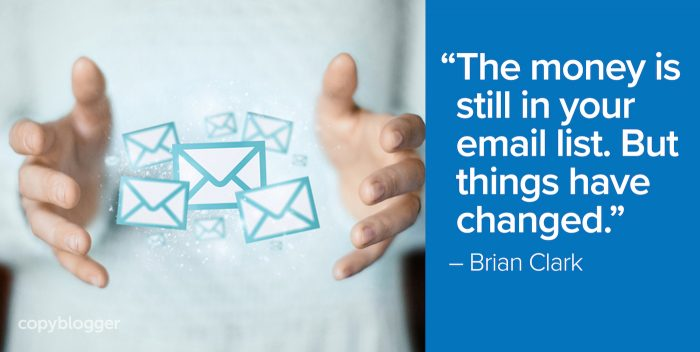 """The money is still in your email list. But things have changed."" – Brian Clark"
