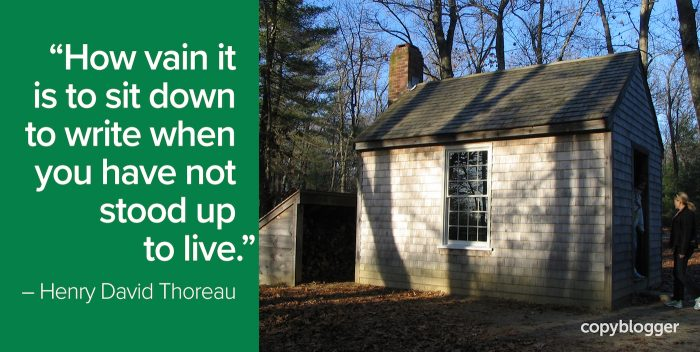 """How vain it is to sit down to write when you have not stood up to live."" – Henry David Thoreau"