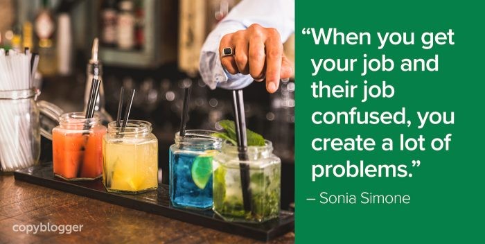 """When you get your job and their job confused, you create a lot of problems."" – Sonia Simone"