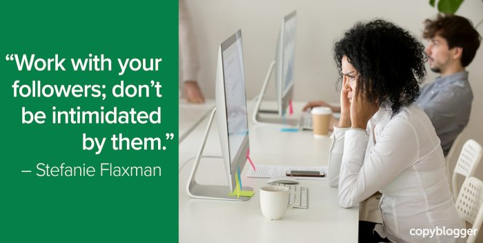 """Work with your followers; don't be intimidated by them."" – Stefanie Flaxman"