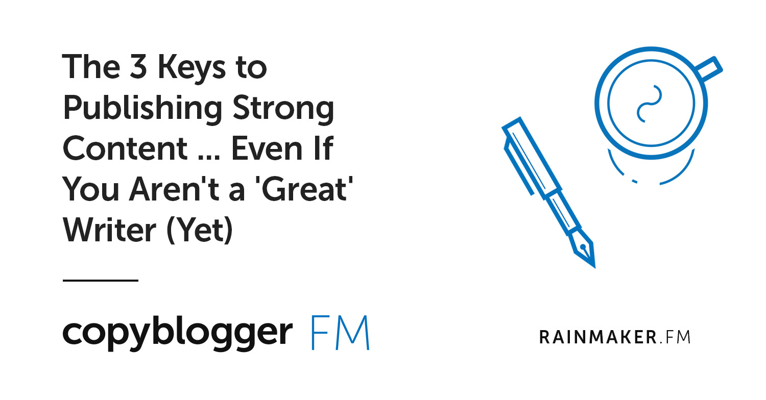 The 3 Keys to Publishing Strong Content … Even If You Aren't a 'Great' Writer (Yet)