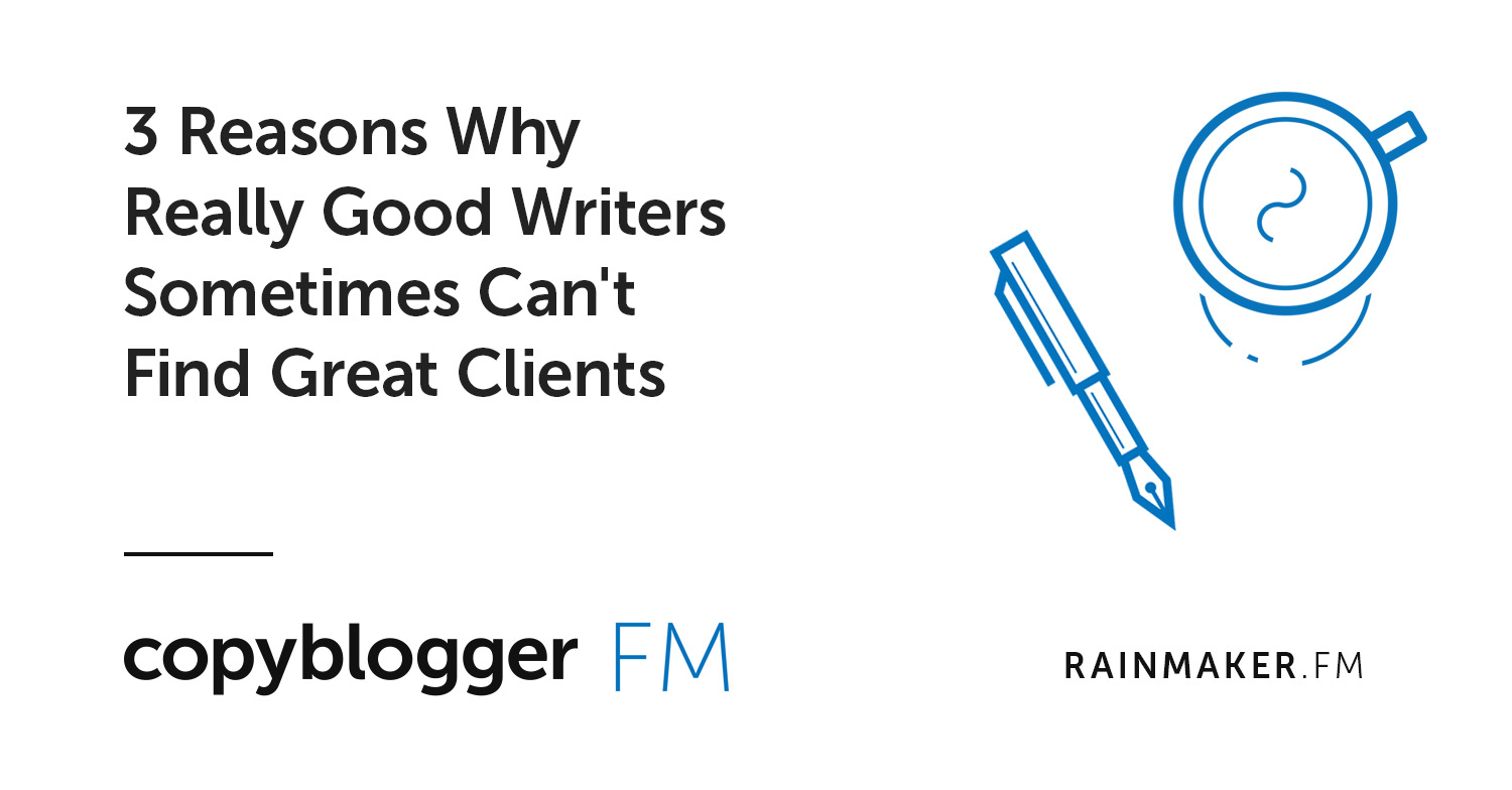 3 Reasons Why Really Good Writers Sometimes Can't Find Great Clients