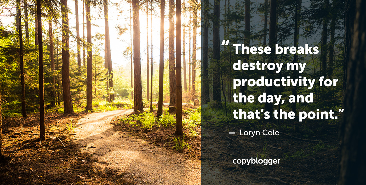 These breaks destroy my productivity for the day, and that's the point. Loryn Cole