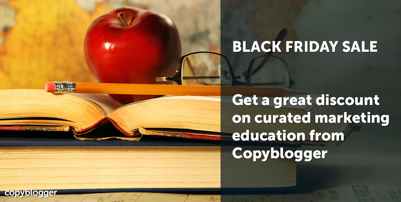 BLACK FRIDAY SALE Get a great discount on curated marketing education from Copyblogger