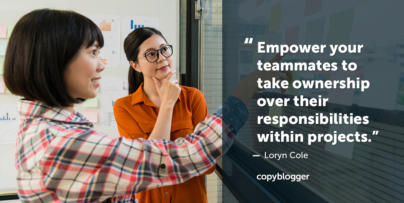 Empower your teammates to take ownership over their responsibilities within projects.