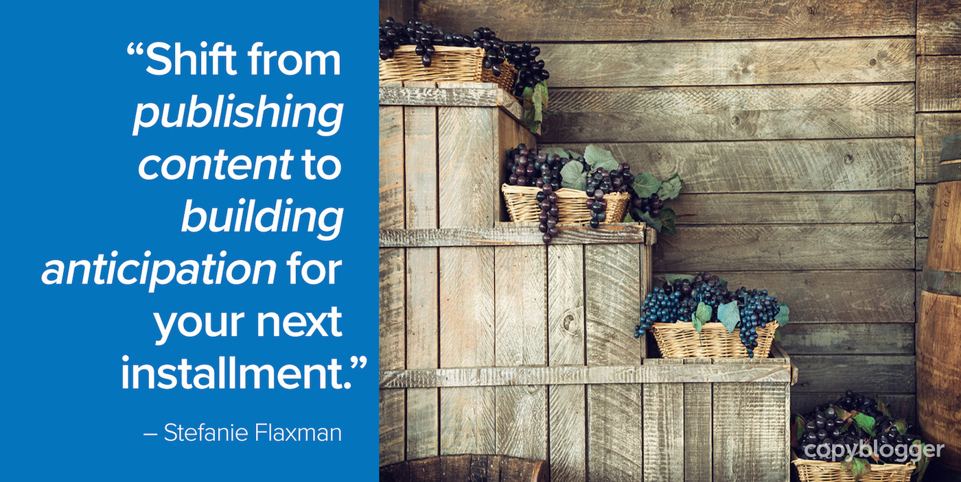 Shift from publishing content to building anticipation for your next installment. Stefanie Flaxman