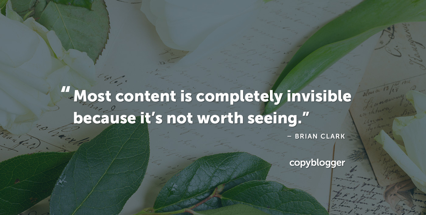 Most content is completely invisible because it's not worth seeing. Brian Clark