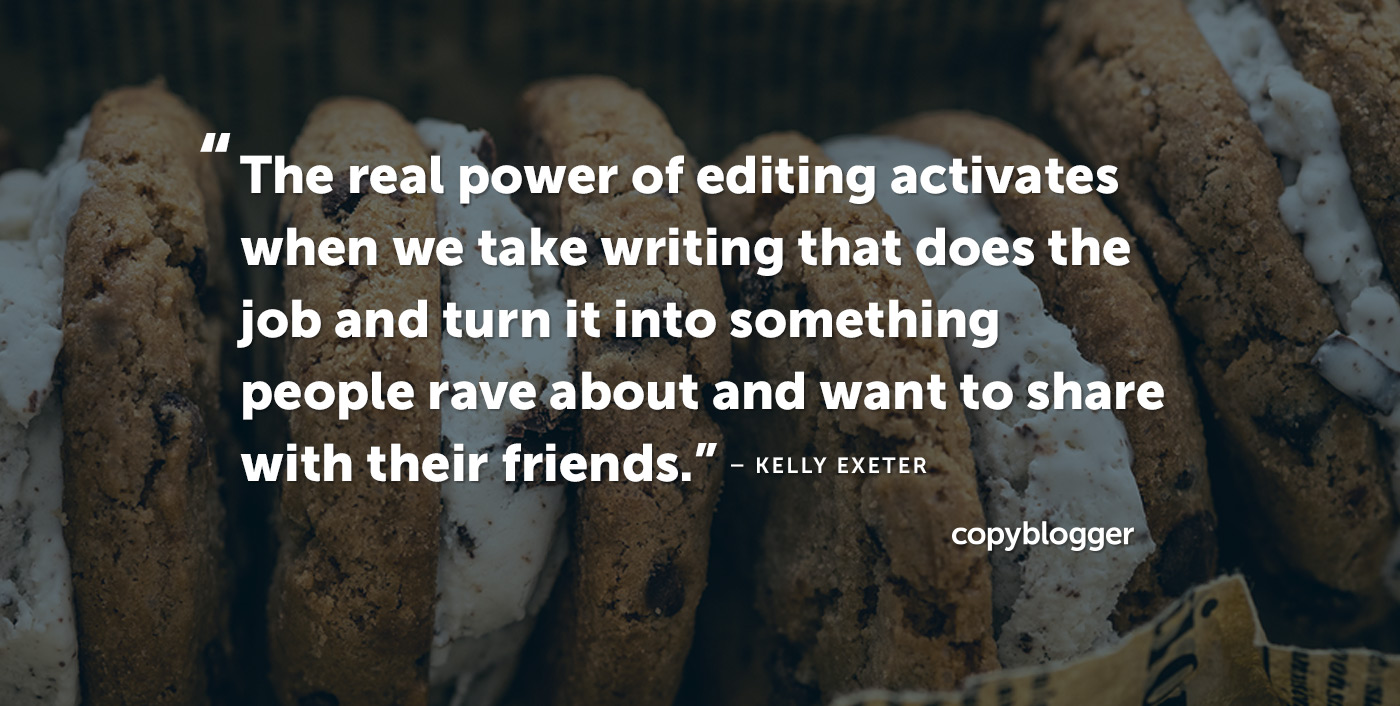"""The real power of editing activates when we take writing that does the job and turn it into something people rave about and want to share with their friends."" – Kelly Exeter"