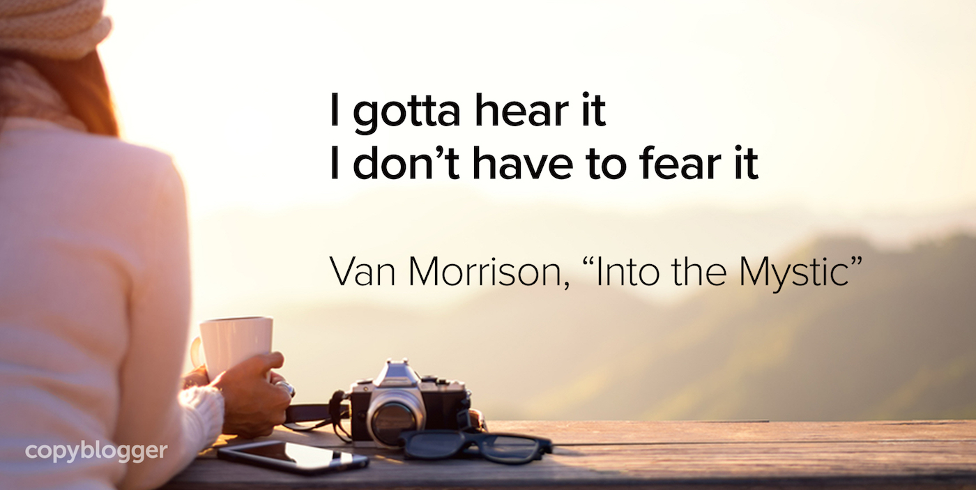 "I gotta hear it I don't have to fear it Van Morrison, ""Into the Mystic"""