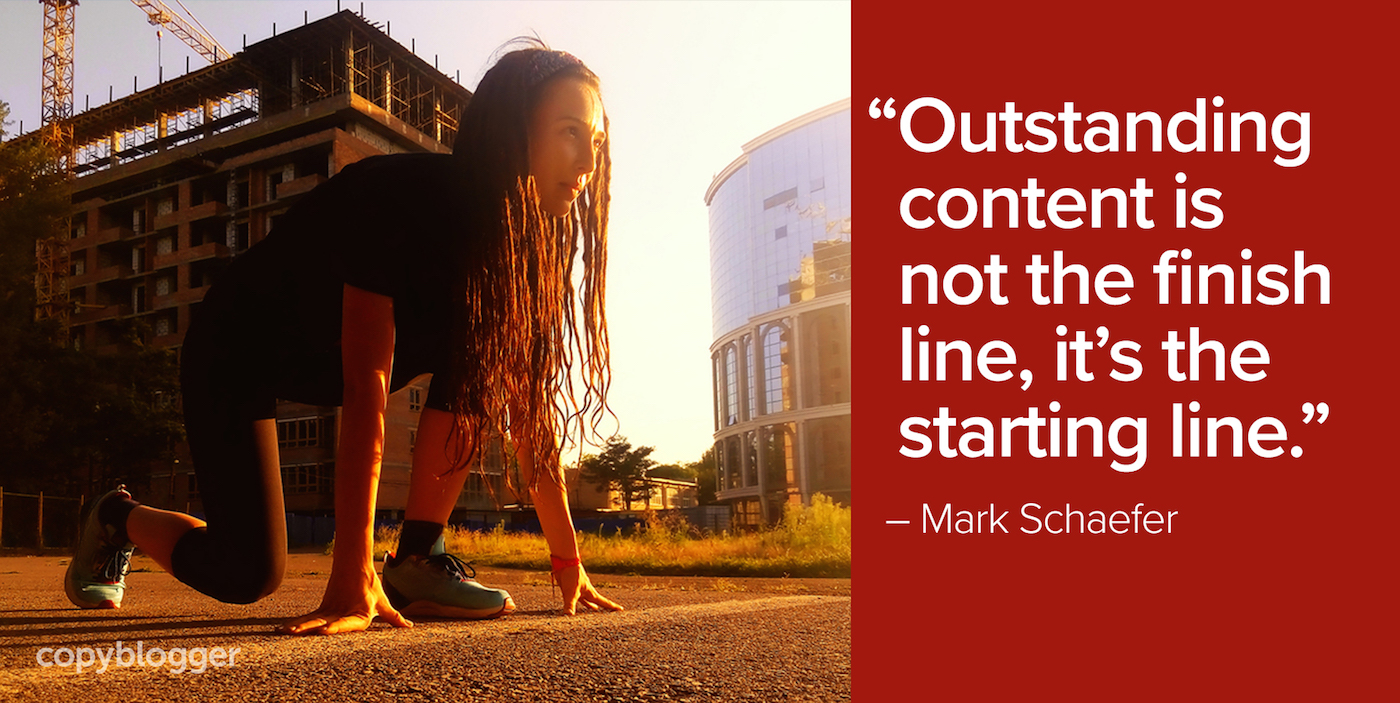"""Outstanding content is not the finish line, it's the starting line."" – Mark Schaefer"