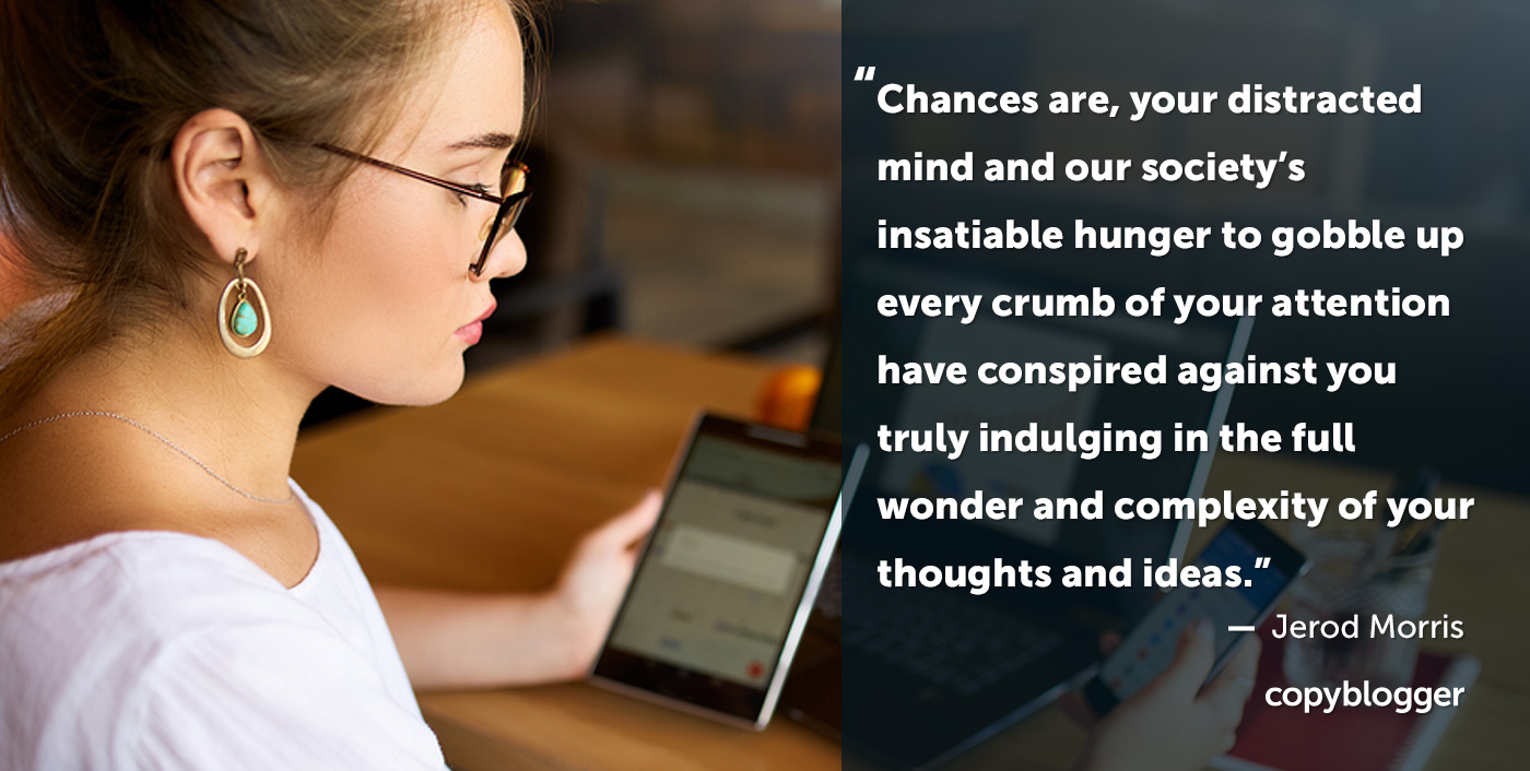 Chances are, your distracted mind and our society's insatiable hunger to gobble up every crumb of your attention have conspired against you truly indulging in the full wonder and complexity of your thoughts and ideas. – Jerod Morris
