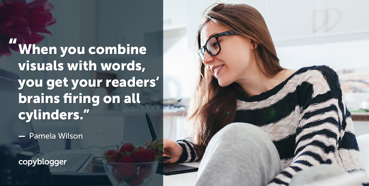 When you combine visuals with words, you get your readers' brains firing on all cylinders. – Pamela Wilson
