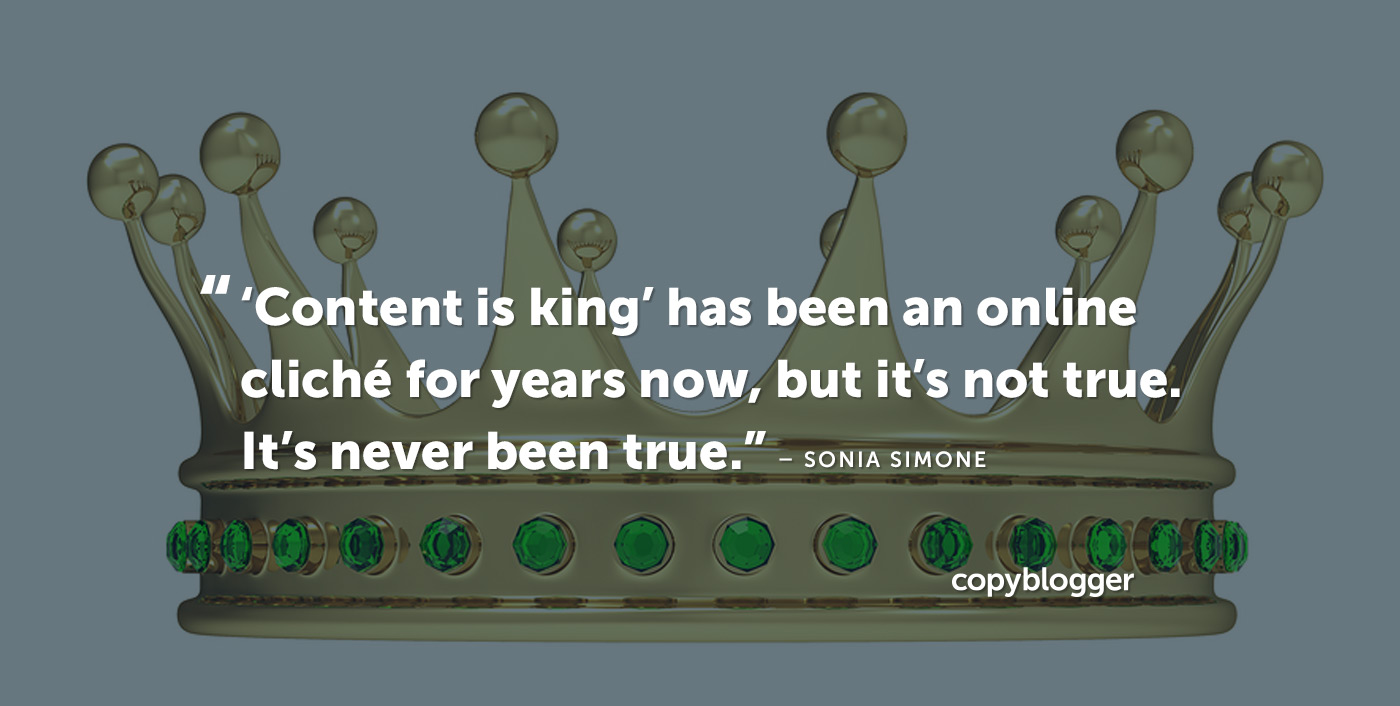 'Content is king' has been an online cliché for years now, but it's not true. It's never been true. – Sonia Simone