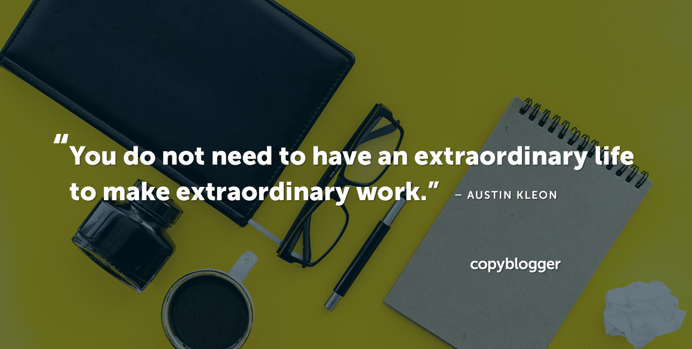 You do not need to have an extraordinary life to make extraordinary work. – Austin Kleon