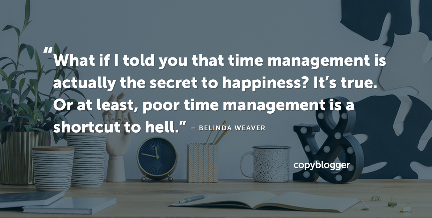 What if I told you that time management is actually the secret to happiness? It's true. Or at least, poor time management is a shortcut to hell. – Belinda Weaver