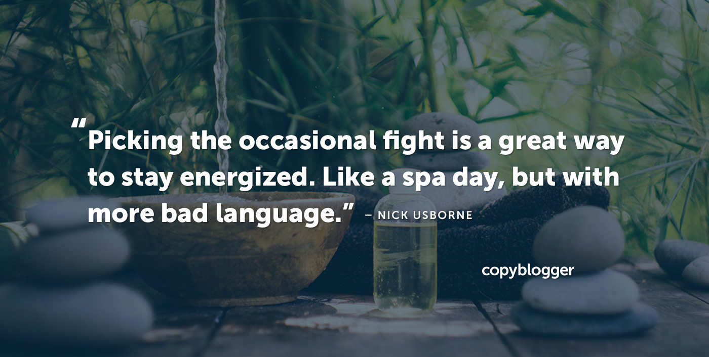 Picking the occasional fight is a great way to stay energized. Like a spa day, but with more bad language. – Nick Usborne