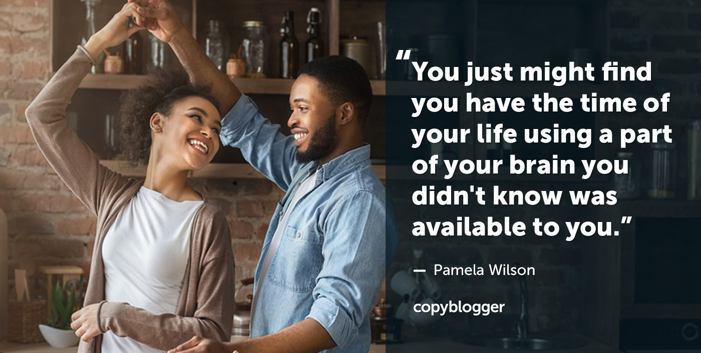 You just might find you have the time of your life using a part of your brain you didn't know was available to you. – Pamela Wilson