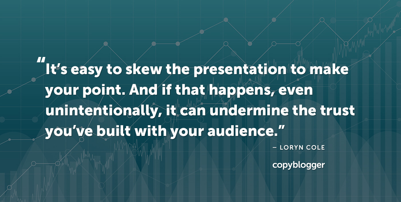 It's easy to skew the presentation to make your point. And if that happens, even unintentionally, it can undermine the trust you've built with your audience. – Loryn Cole