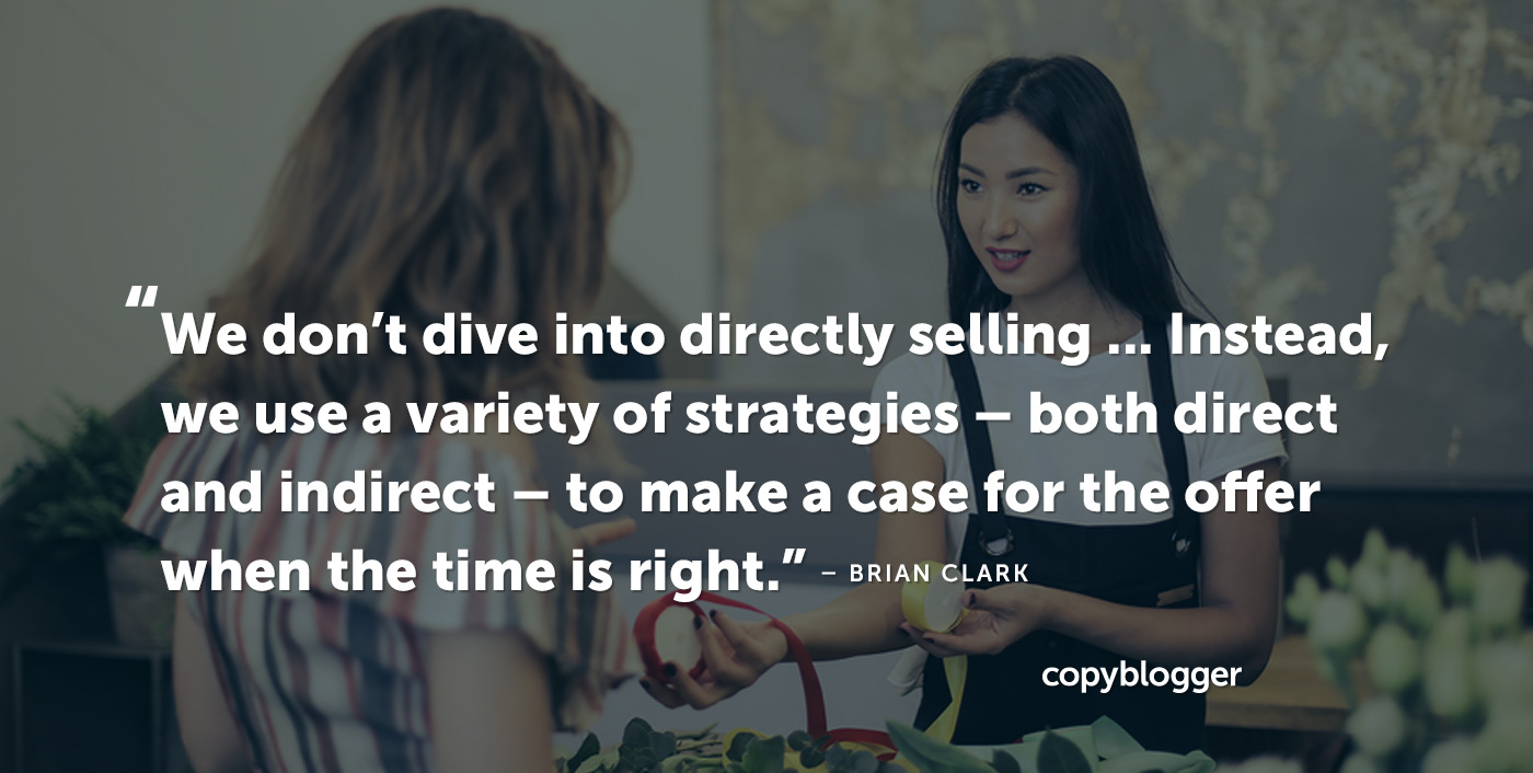 We don't dive into directly selling … Instead, we use a variety of strategies -- both direct and indirect -- to make a case for the offer when the time is right. – Brian Clark