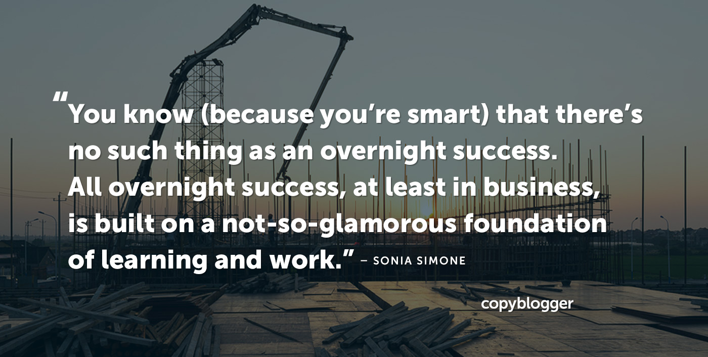You know (because you're smart) that there's no such thing as an overnight success. All overnight success, at least in business, is built on a not-so-glamorous foundation of learning and work. – Sonia Simone