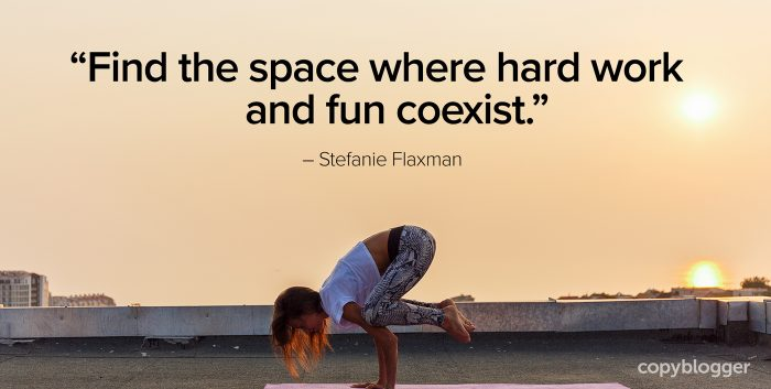"""Find the space where hard work and fun coexist."" – Stefanie Flaxman"
