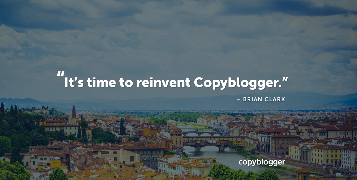 It's time to reinvent Copyblogger. – Brian Clark