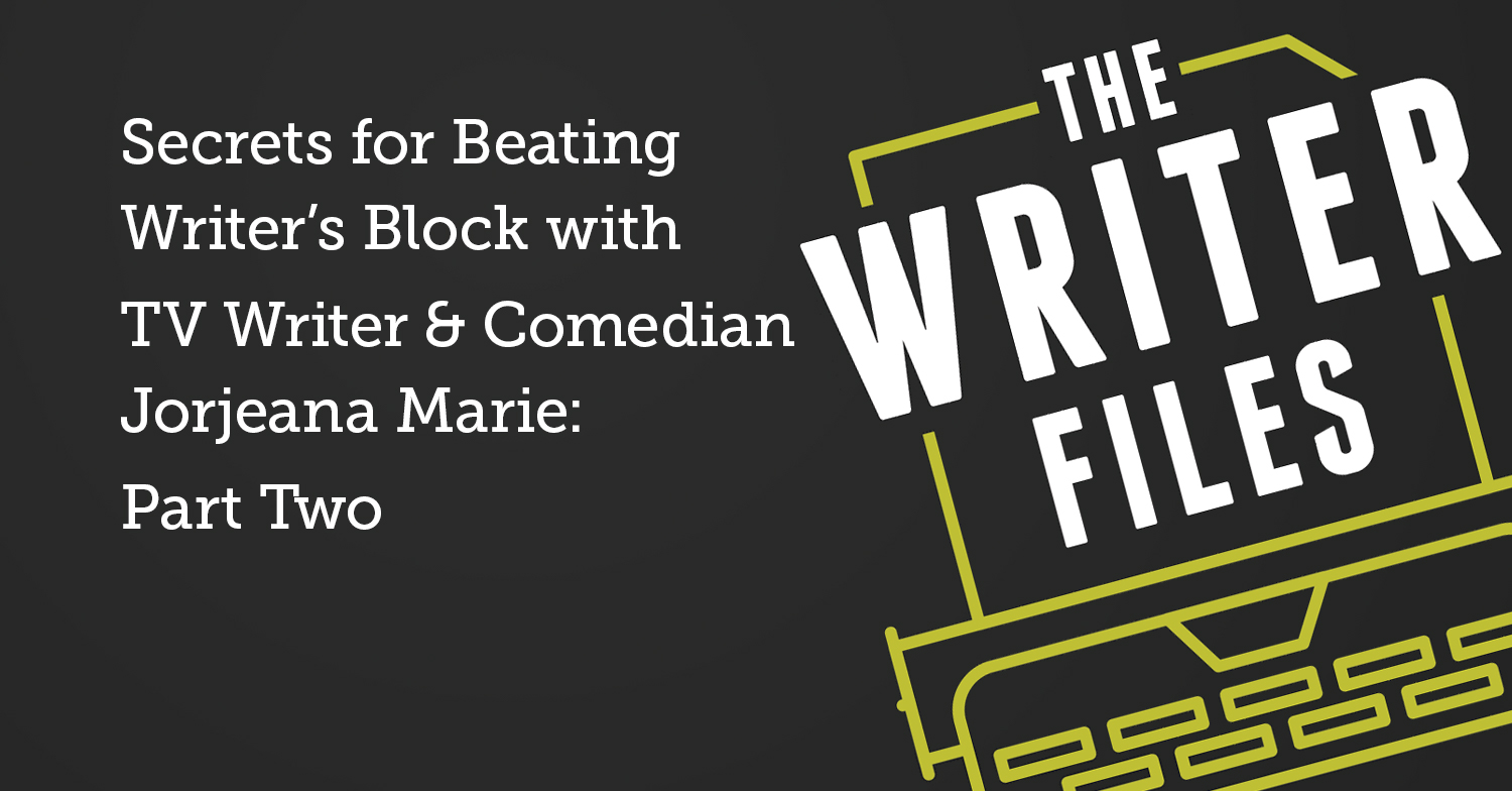 Secrets for Beating Writer's Block with TV Writer & Comedian Jorjeana Marie: Part Two