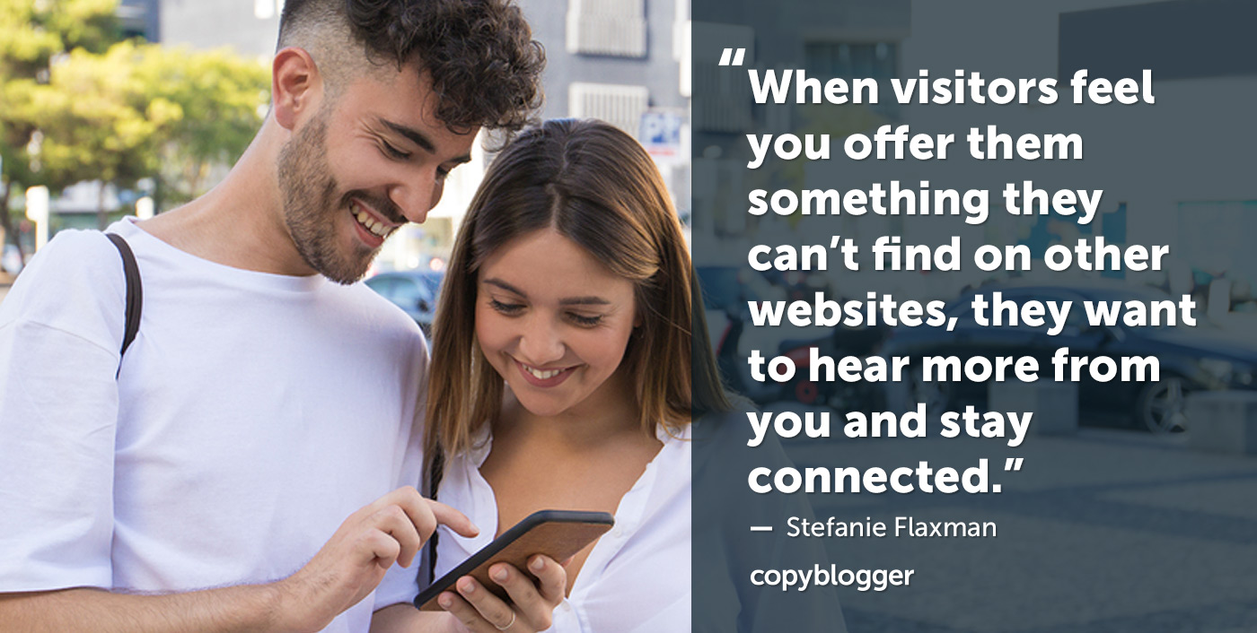 When visitors feel you offer them something they can't find on other websites, they want to hear more from you and stay connected. – Stefanie Flaxman