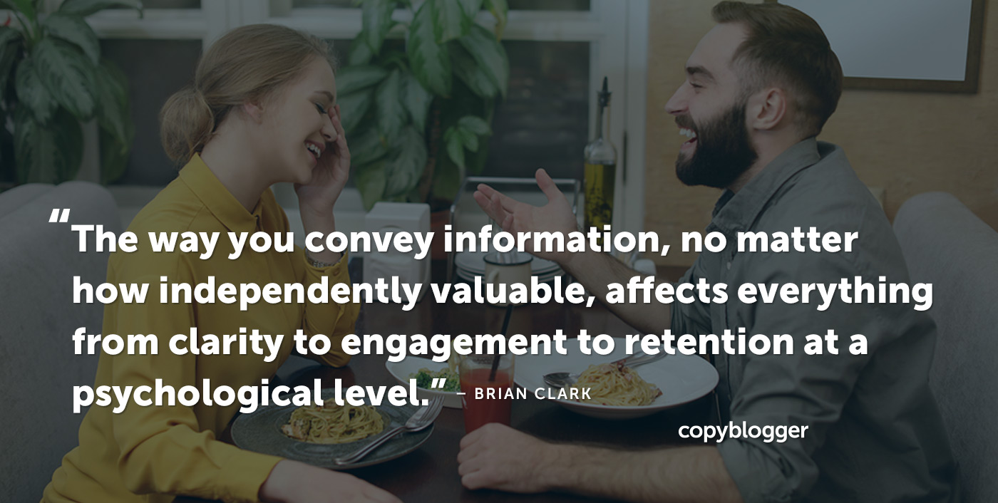 The way you convey information, no matter how independently valuable, affects everything from clarity to engagement to retention at a psychological level. – Brian Clark