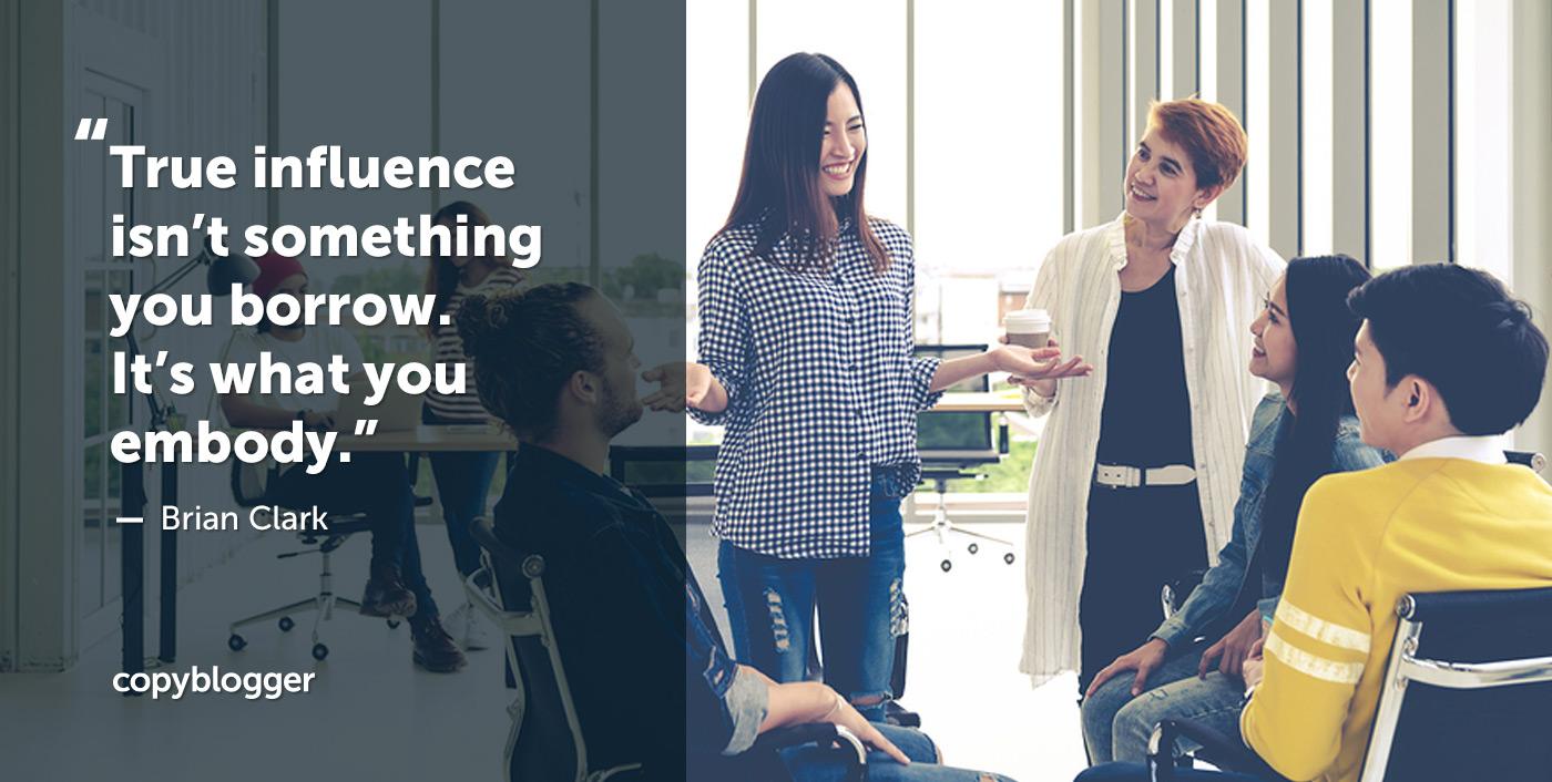 True influence isn't something you borrow. It's what you embody. – Brian Clark