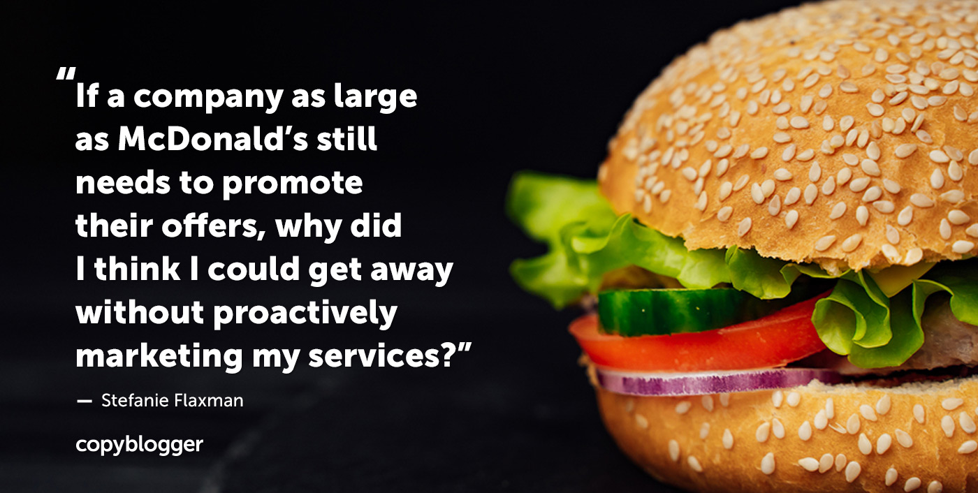 If a company as large as McDonald's still needs to promote their offers, why did I think I could get away without proactively marketing my services? – Stefanie Flaxman