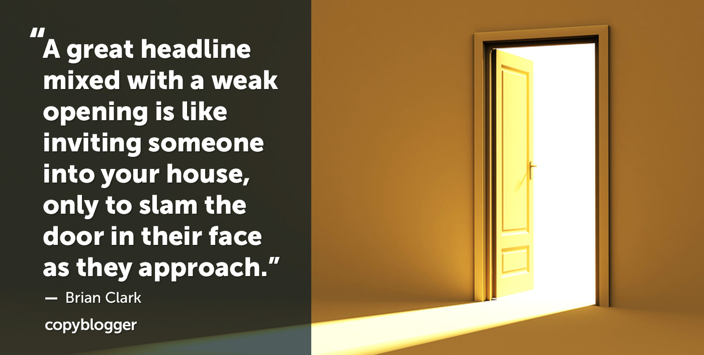 A great headline mixed with a weak opening is like inviting someone into your house, only to slam the door in their face as they approach. – Brian Clark