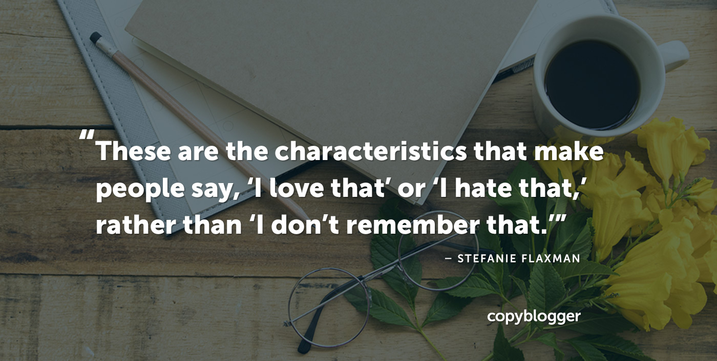 These are the characteristics that make people say, 'I love that' or 'I hate that,' rather than 'I don't remember that.' – Stefanie Flaxman