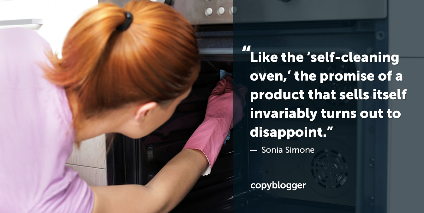 Like the 'self-cleaning oven,' the promise of a product that sells itself invariably turns out to disappoint. – Sonia Simone
