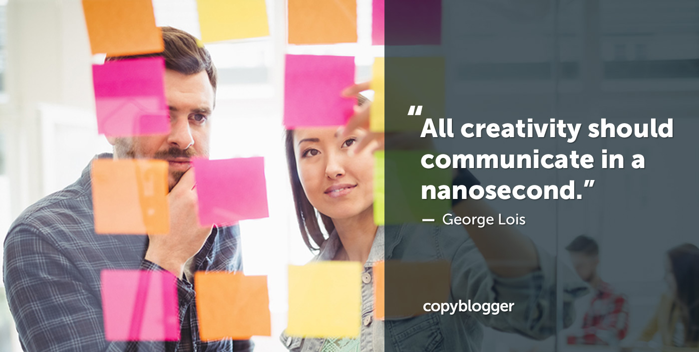 All creativity should communicate in a nanosecond. – George Lois